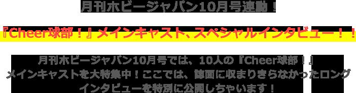 月刊ホビージャパン10月号連動!『Cheer球部!』メインキャスト、スペシャルインタビュー!! 月刊ホビージャパン10月号では、10人の『Cheer球部!』 メインキャストを大特集中!ここでは、誌面に収まりきらなかったロング インタビューを特別に公開しちゃいます!