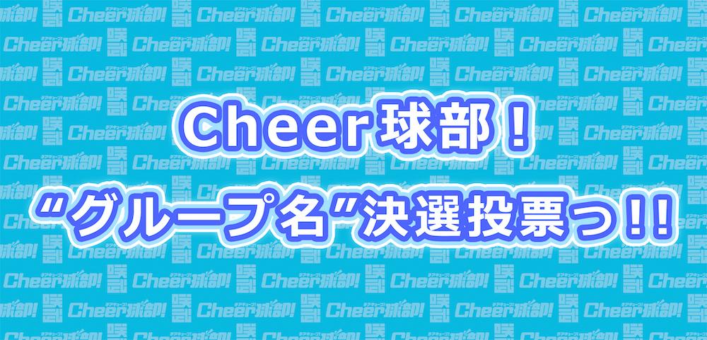 "Cheer球部!""グループ名""<br>決選投票っ!!"